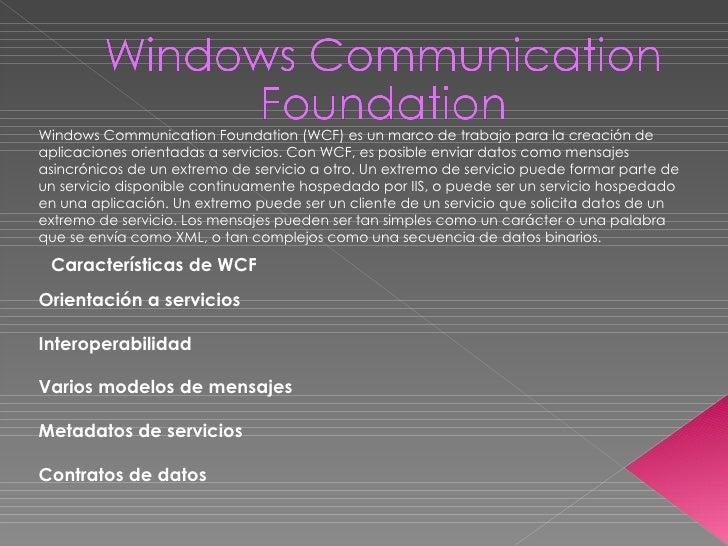 Windows Communication Foundation (WCF) es un marco de trabajo para la creación de aplicaciones orientadas a servicios. Con...
