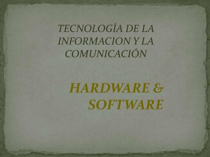 TECNOLOGÍA DE LAINFORMACION Y LA COMUNICACIÓN HARDWARE &   SOFTWARE
