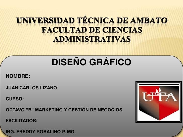 UNIVERSIDAD TÉCNICA DE AMBATOFACULTAD DE CIENCIAS ADMINISTRATIVAS<br />DISEÑO GRÁFICO<br />NOMBRE:<br />JUAN CARLOS LIZANO...