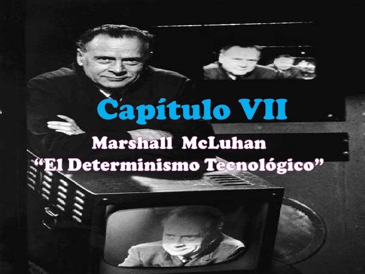 """Capítulo VII<br />Marshall  McLuhan  <br />""""El Determinismo Tecnológico""""<br />"""