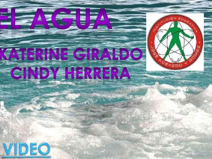 El agua<br /> katerine Giraldo <br />Cindy herrera<br />VIDEO<br />