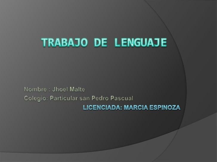 TRABAJO DE LENGUAJE<br />Nombre : Jhoel Malte<br />Colegio: Particular san Pedro Pascual<br />Licenciada: Marcia Espinoza<...