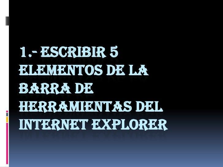 1.- ESCRIBIR 5ELEMENTOS DE LABARRA DEHERRAMIENTAS DELINTERNET EXPLORER