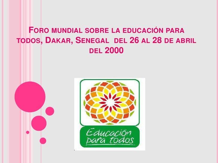 FORO MUNDIAL SOBRE LA EDUCACIÓN PARATODOS, DAKAR, SENEGAL DEL 26 AL 28 DE ABRIL                 DEL 2000