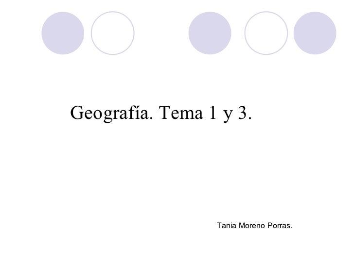 <ul><li>Geografía. Tema 1 y 3. </li></ul><ul><li>Tania Moreno Porras. </li></ul>
