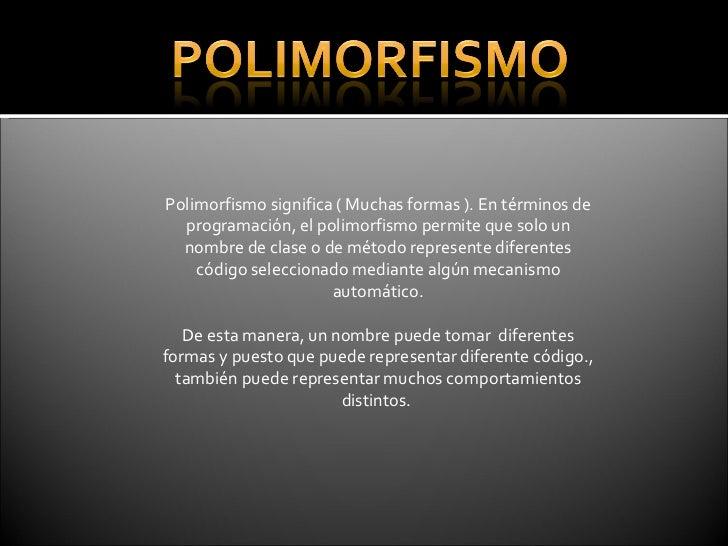 Polimorfismo significa ( Muchas formas ). En términos de programación, el polimorfismo permite que solo un nombre de clase...