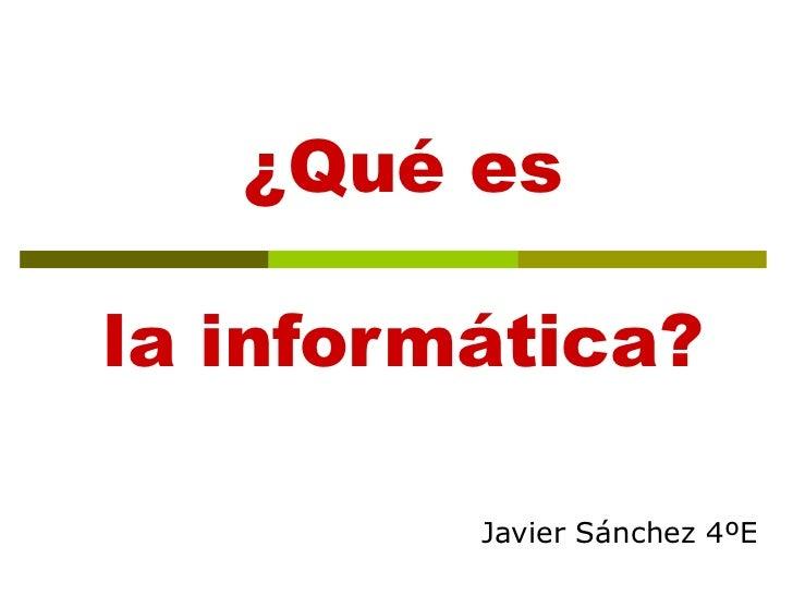 ¿Qué es la informática? Javier Sánchez 4ºE
