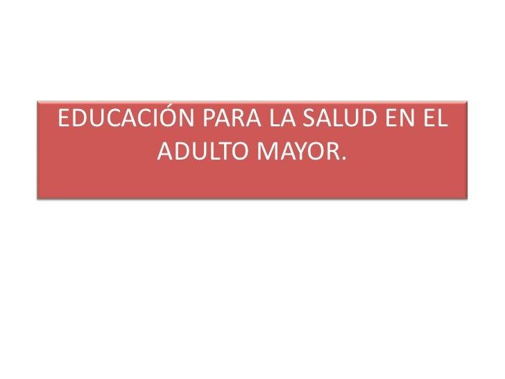 EDUCACIÓN PARA LA SALUD EN EL       ADULTO MAYOR.