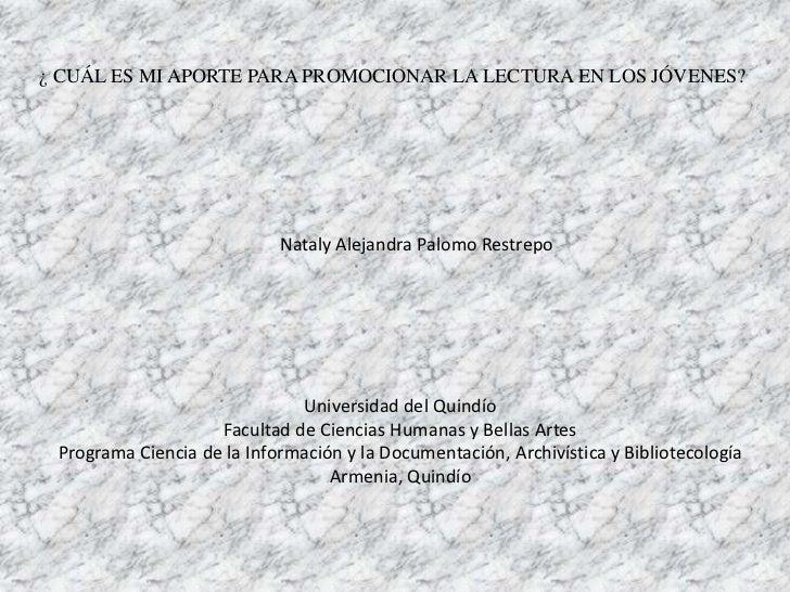 ¿ CUÁL ES MI APORTE PARA PROMOCIONAR LA LECTURA EN LOS JÓVENES?                            Nataly Alejandra Palomo Restrep...