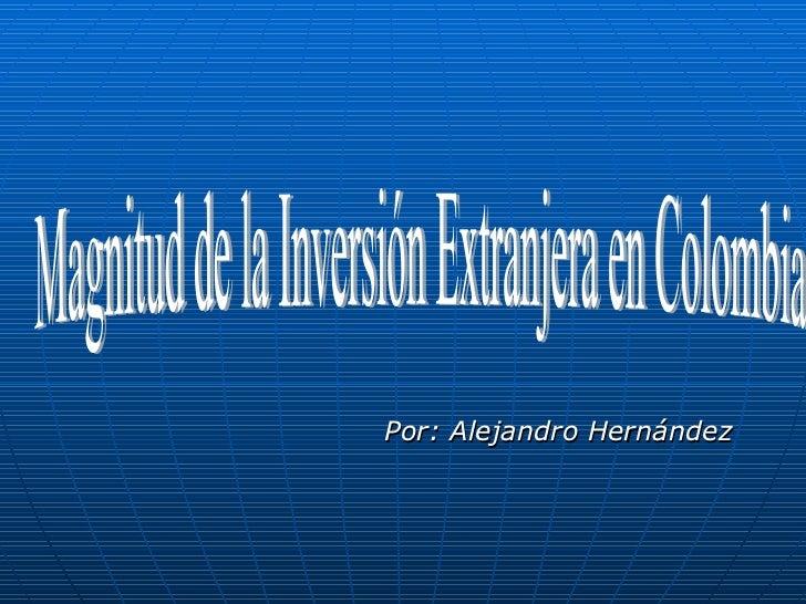Por: Alejandro Hernández Magnitud de la Inversión Extranjera en Colombia