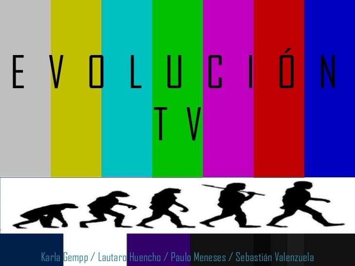 E V O L U C I Ó N       TV Karla Gempp / Lautaro Huencho / Paulo Meneses / Sebastián Valenzuela