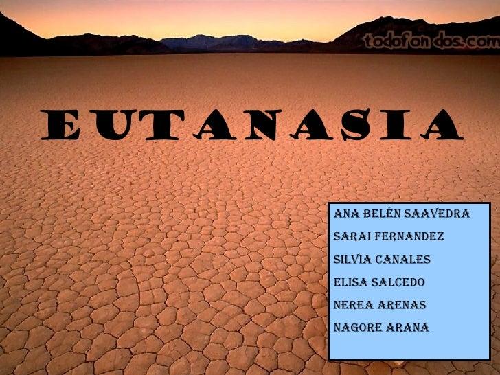 EUTANASIA Ana Belén Saavedra Sarai Fernandez Silvia Canales Elisa Salcedo Nerea Arenas Nagore Arana