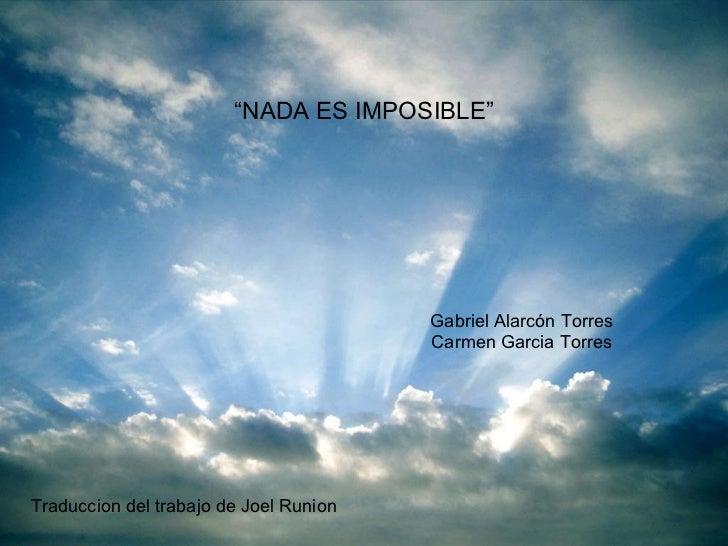 """"""" NADA ES IMPOSIBLE"""" Gabriel Alarcón Torres Carmen Garcia Torres Traduccion del trabajo de Joel Runion"""
