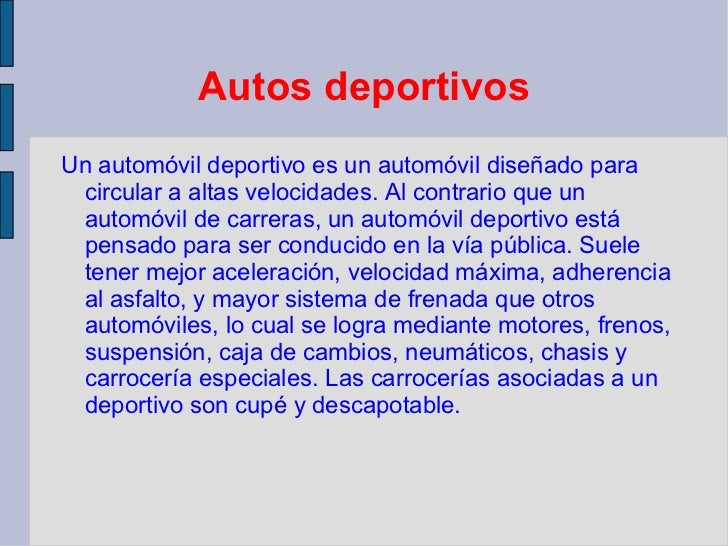 Autos deportivos <ul><li>Un automóvil deportivo es un automóvil diseñado para circular a altas velocidades. Al contrario q...