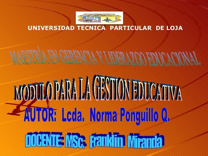 MAESTRÍA EN GERENCIA Y LIDERAZGO EDUCACIONAL MODULO PARA LA GESTION EDUCATIVA AUTOR:  Lcda.  Norma Ponguillo Q. DOCENTE:  ...