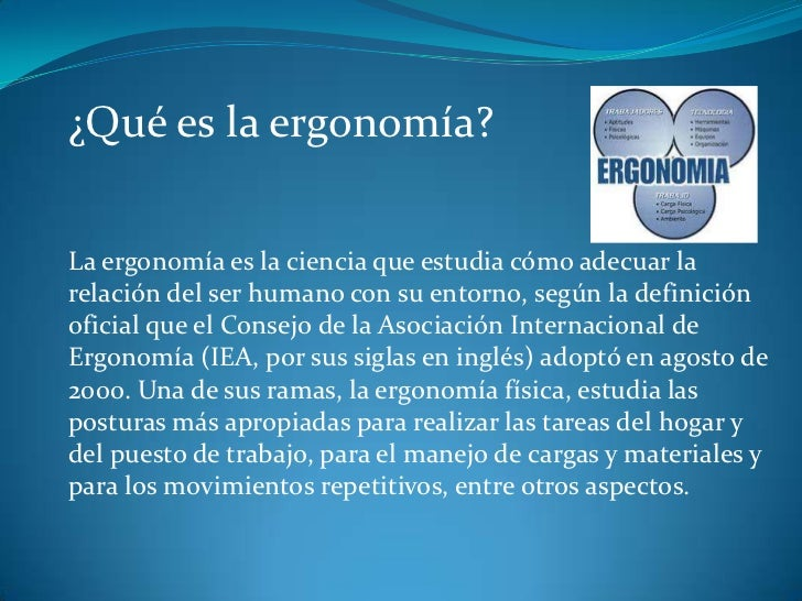 ¿Qué es la ergonomía?La ergonomía es la ciencia que estudia cómo adecuar larelación del ser humano con su entorno, según l...