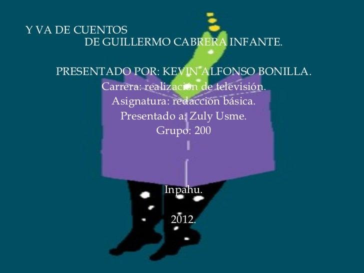 Y VA DE CUENTOS  DE GUILLERMO CABRERA INFANTE. PRESENTADO POR: KEVIN ALFONSO BONILLA. Carrera: realización de televisión. ...