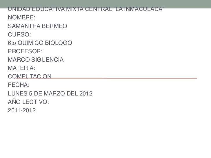 """UNIDAD EDUCATIVA MIXTA CENTRAL """"LA INMACULADA""""NOMBRE:SAMANTHA BERMEOCURSO:6to QUIMICO BIOLOGOPROFESOR:MARCO SIGUENCIAMATER..."""