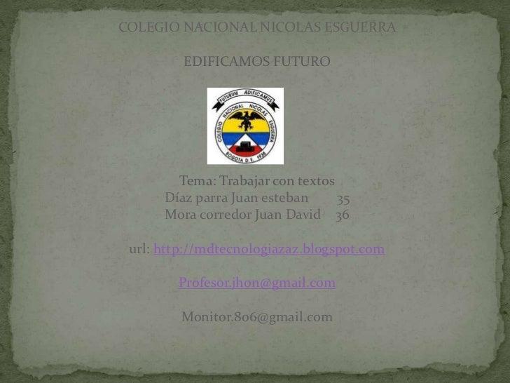COLEGIO NACIONAL NICOLAS ESGUERRA         EDIFICAMOS FUTURO        Tema: Trabajar con textos      Díaz parra Juan esteban ...