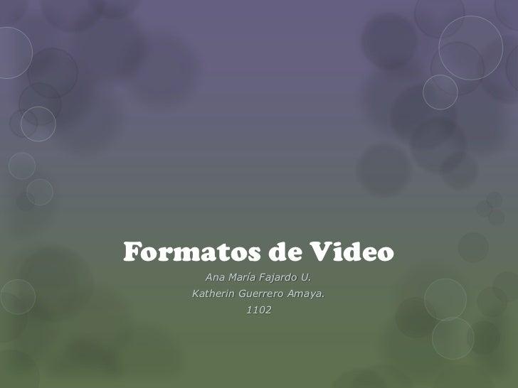 Formatos de Video      Ana María Fajardo U.    Katherin Guerrero Amaya.             1102