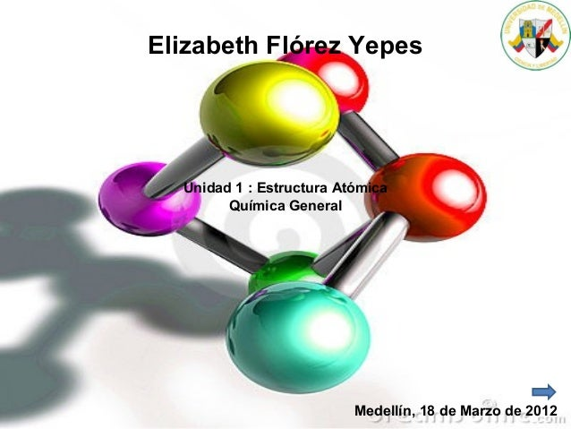 Elizabeth Flórez Yepes Unidad 1 : Estructura Atómica Química General Medellín, 18 de Marzo de 2012