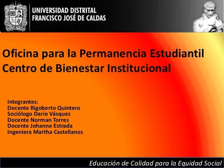 Oficina para la Permanencia EstudiantilCentro de Bienestar Institucional Integrantes: Docente Rigoberto Quintero Sociólogo...