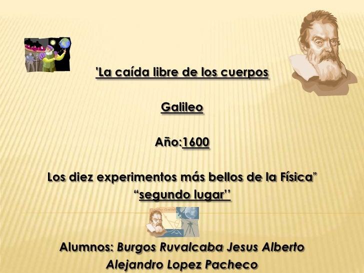 La caída libre de los cuerpos                   Galileo                  Año:1600Los diez experimentos más bellos de la Fí...