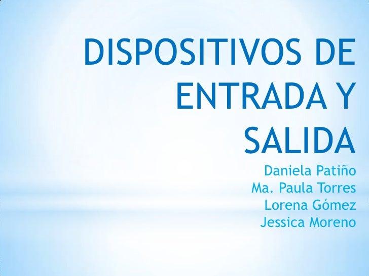 DISPOSITIVOS DE     ENTRADA Y         SALIDA           Daniela Patiño         Ma. Paula Torres           Lorena Gómez     ...
