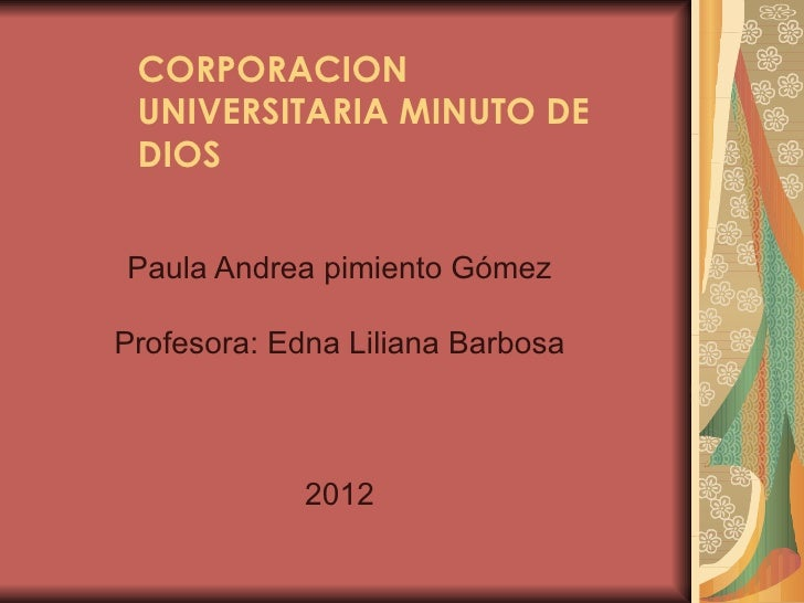CORPORACION UNIVERSITARIA MINUTO DE DIOSPaula Andrea pimiento GómezProfesora: Edna Liliana Barbosa             2012