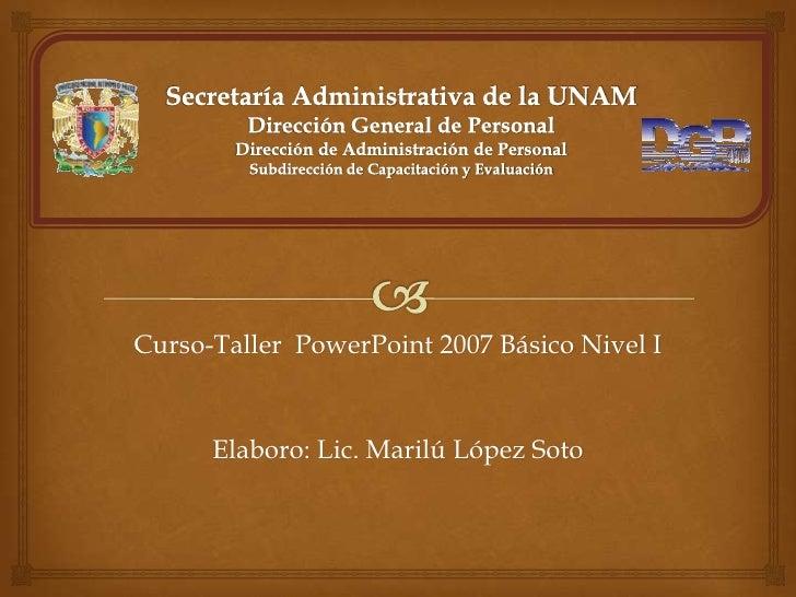Curso-Taller PowerPoint 2007 Básico Nivel I      Elaboro: Lic. Marilú López Soto