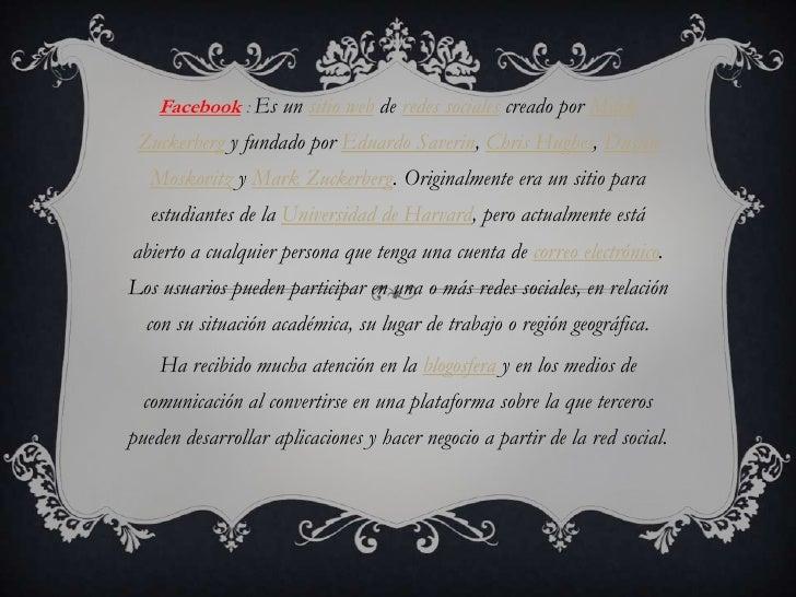 Facebook : Es un sitio web de redes sociales creado por Mark Zuckerberg y fundado por Eduardo Saverin, Chris Hughes, Dusti...