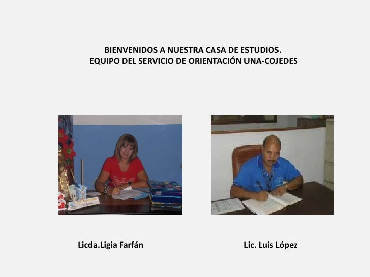 BIENVENIDOS A NUESTRA CASA DE ESTUDIOS.   EQUIPO DEL SERVICIO DE ORIENTACIÓN UNA-COJEDESLicda.Ligia Farfán                ...