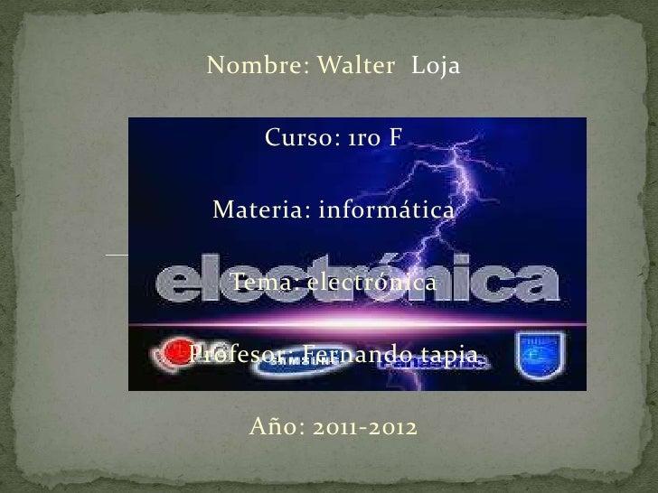 Nombre: Walter Loja      Curso: 1ro F  Materia: informática   Tema: electrónicaProfesor: Fernando tapia     Año: 2011-2012