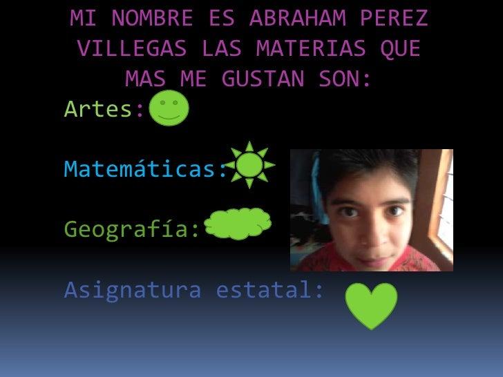 MI NOMBRE ES ABRAHAM PEREZ VILLEGAS LAS MATERIAS QUE    MAS ME GUSTAN SON:Artes:Matemáticas:Geografía:Asignatura estatal: