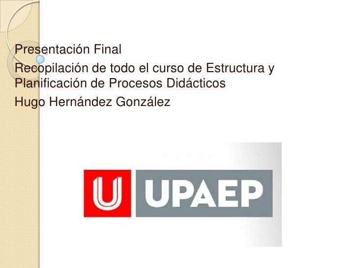 Presentación FinalRecopilación de todo el curso de Estructura yPlanificación de Procesos DidácticosHugo Hernández González