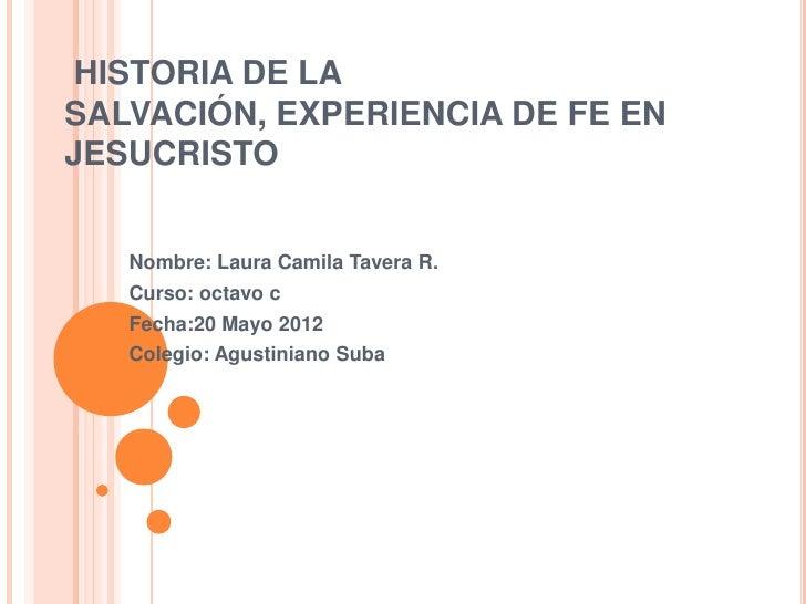 HISTORIA DE LASALVACIÓN, EXPERIENCIA DE FE ENJESUCRISTO   Nombre: Laura Camila Tavera R.   Curso: octavo c   Fecha:20 Mayo...