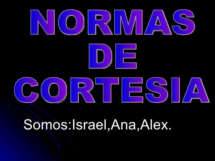 Somos:Israel,Ana,Alex.