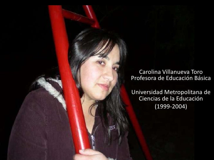 Carolina Villanueva ToroProfesora de Educación BásicaUniversidad Metropolitana de  Ciencias de la Educación         (1999-...