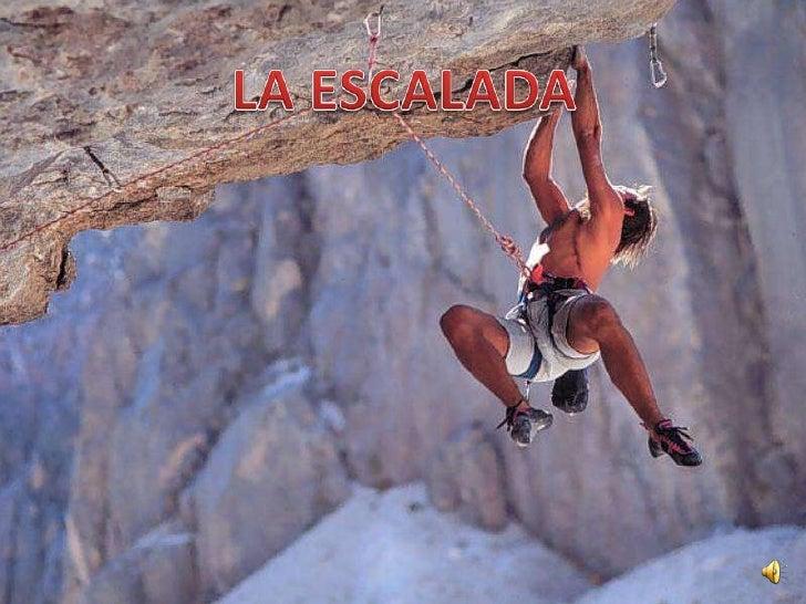 ¿QUE ES LA ESCALADA?• És una activitat que consisteix a  realitzar ascensos sobre parets de  forta pendent.Es considera es...
