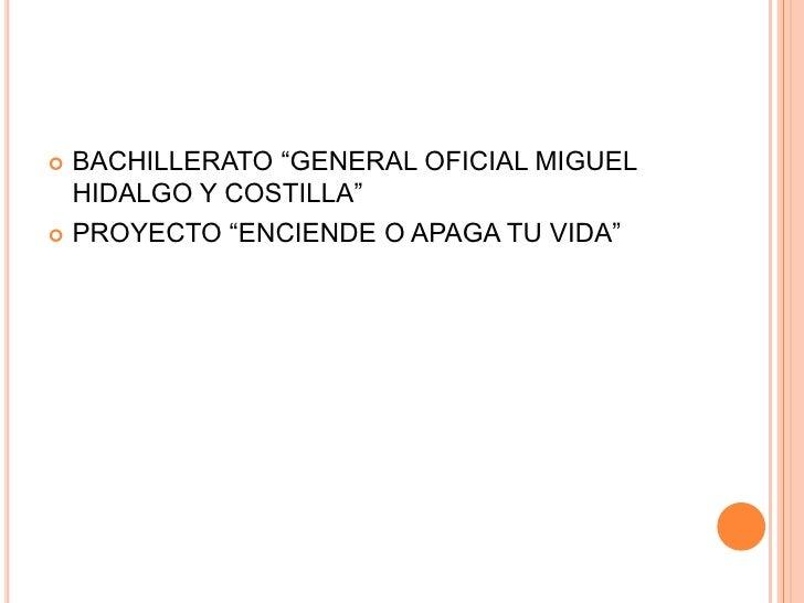 """ BACHILLERATO """"GENERAL OFICIAL MIGUEL  HIDALGO Y COSTILLA"""" PROYECTO """"ENCIENDE O APAGA TU VIDA"""""""