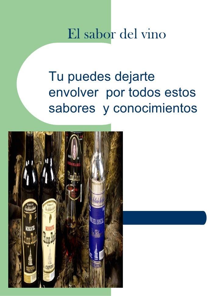 El sabor del vinoTu puedes dejarteenvolver por todos estossabores y conocimientos
