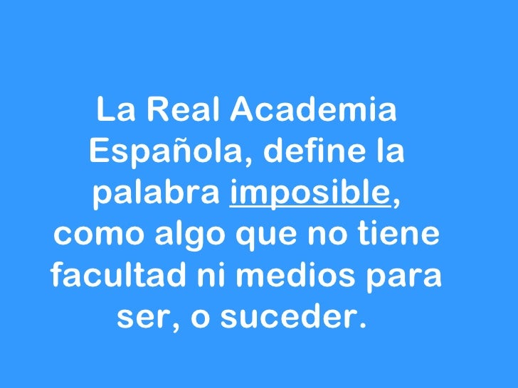 La Real Academia  Española, define la  palabra imposible,como algo que no tienefacultad ni medios para    ser, o suceder.