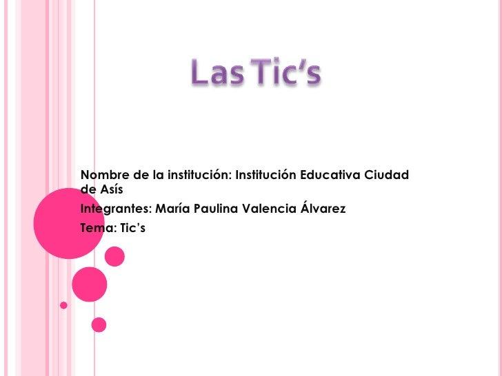 Nombre de la institución: Institución Educativa Ciudadde AsísIntegrantes: María Paulina Valencia ÁlvarezTema: Tic's