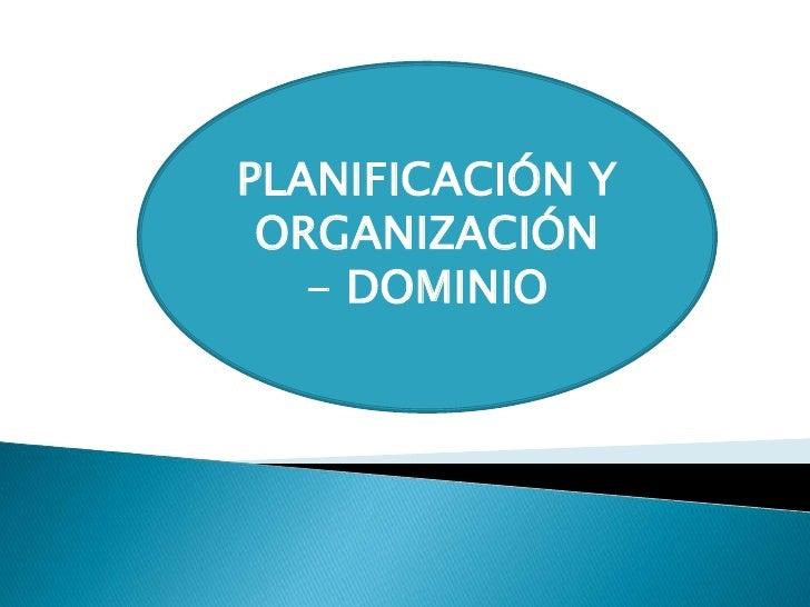 PLANIFICACIÓN Y ORGANIZACIÓN   - DOMINIO