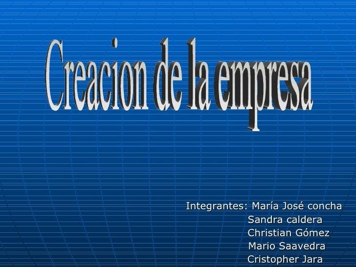 Integrantes: María José concha Sandra caldera  Christian Gómez Mario Saavedra Cristopher Jara Creacion de la empresa
