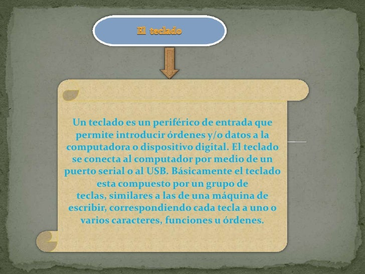 Un teclado es un periférico de entrada que   permite introducir órdenes y/o datos a lacomputadora o dispositivo digital. E...