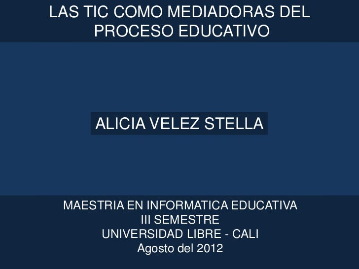 LAS TIC COMO MEDIADORAS DEL     PROCESO EDUCATIVO     ALICIA VELEZ STELLA MAESTRIA EN INFORMATICA EDUCATIVA            III...