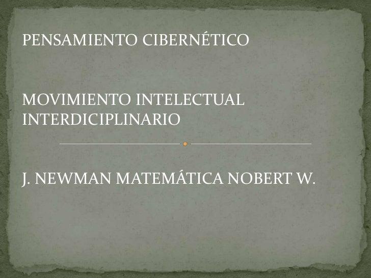 PENSAMIENTO CIBERNÉTICOMOVIMIENTO INTELECTUALINTERDICIPLINARIOJ. NEWMAN MATEMÁTICA NOBERT W.