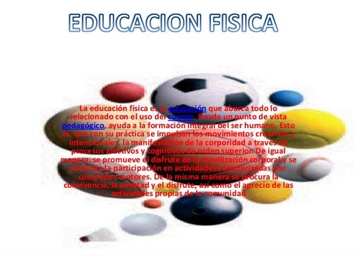 La educación física es la educación que abarca todo lo  relacionado con el uso del cuerpo. Desde un punto de vistapedagógi...