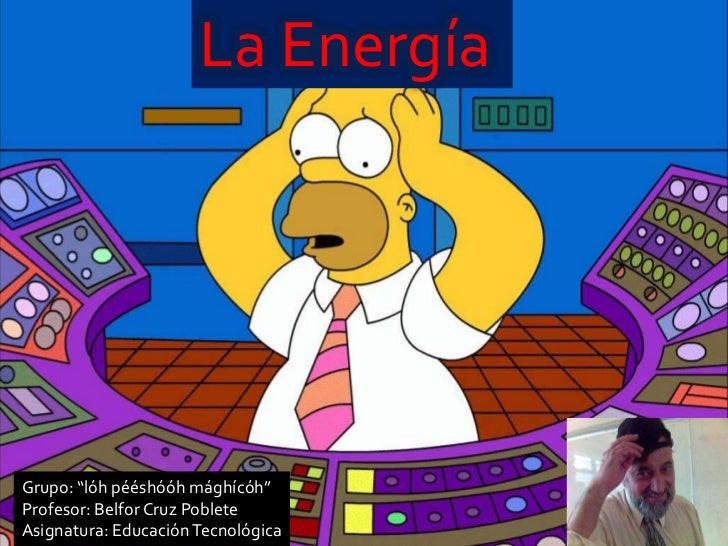 "La EnergíaGrupo: ""lóh pééshóóh mághícóh""Profesor: Belfor Cruz PobleteAsignatura: Educación Tecnológica"